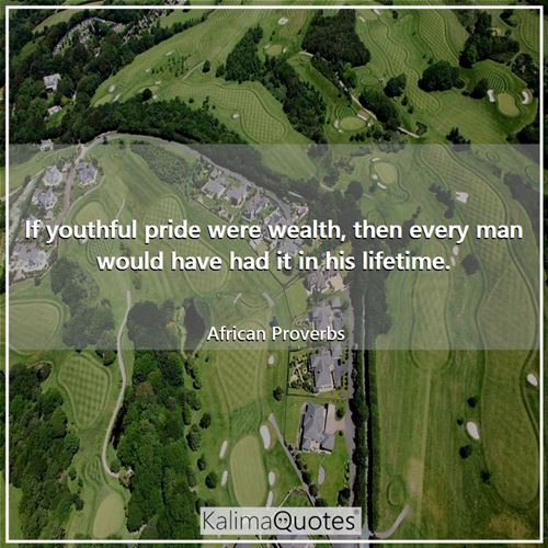 If youthful pride were wealth, then every man would have had it in his lifetime.