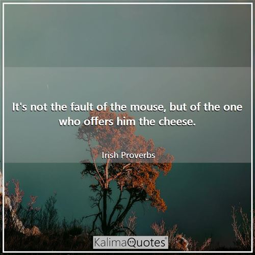 It's not the fault of the mouse, but of the one who offers him the cheese.