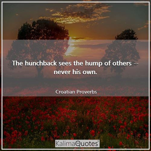 The hunchback sees the hump of others -- never his own.