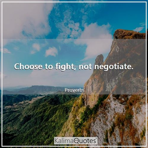 Choose to fight, not negotiate.