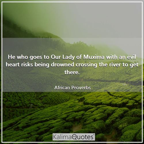 He who goes to Our Lady of Muxima with an evil heart risks being drowned crossing the river to get there.