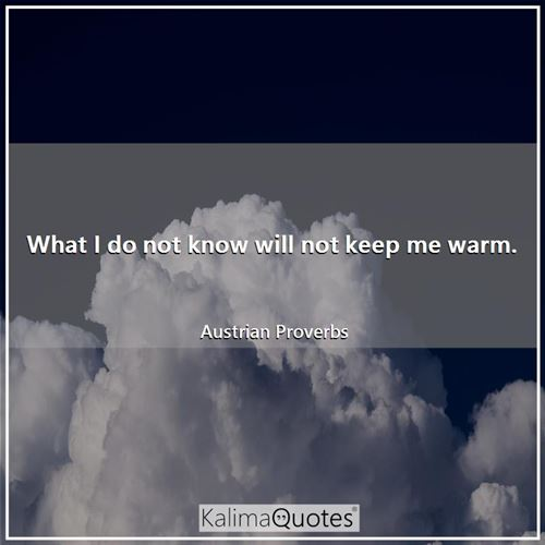 What I do not know will not keep me warm.