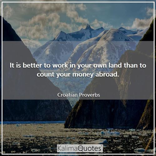 It is better to work in your own land than to count your money abroad.