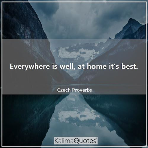 Everywhere is well, at home it's best.