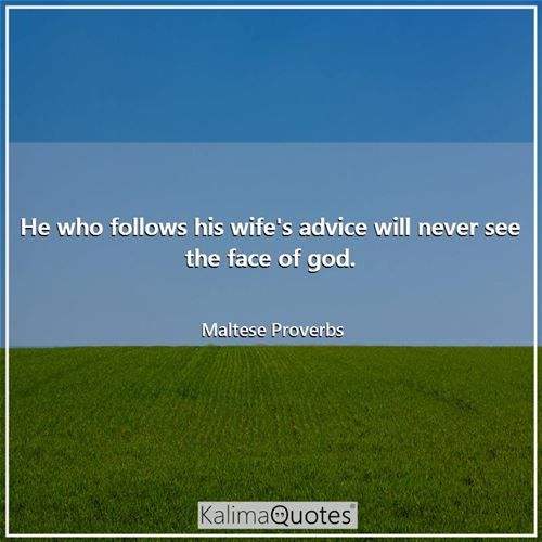 He who follows his wife's advice will never see the face of god.