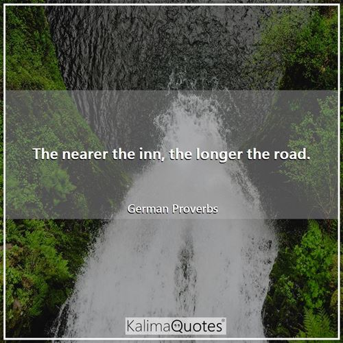 The nearer the inn, the longer the road.