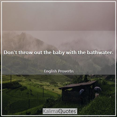 Don't throw out the baby with the bathwater.