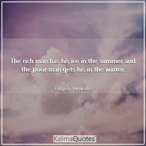 The rich man has his ice in the summer and the poor man gets his in the winter.