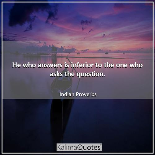 He who answers is inferior to the one who asks the question.