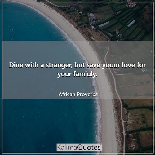 Dine with a stranger, but save youur love for your famiuly.