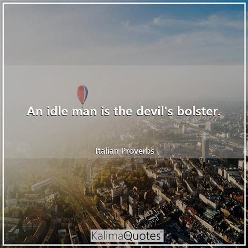 An idle man is the devil's bolster.