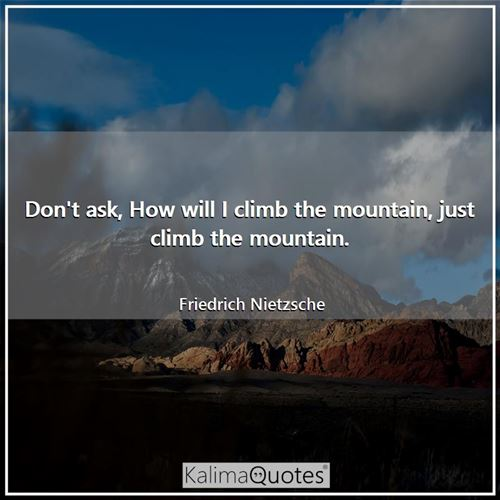 Don't ask, How will I climb the mountain, just climb the mountain. - Friedrich Nietzsche