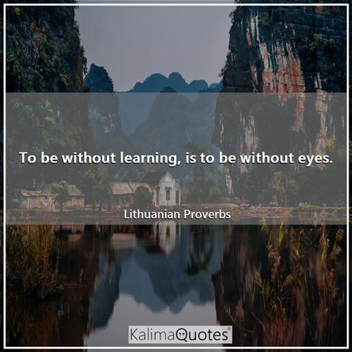 To be without learning, is to be without eyes.