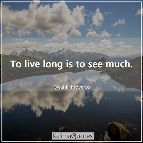 To live long is to see much.