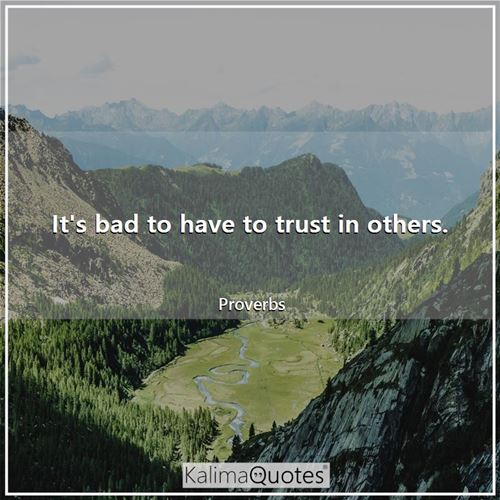 It's bad to have to trust in others.