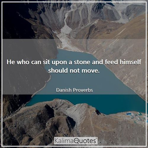 He who can sit upon a stone and feed himself should not move.