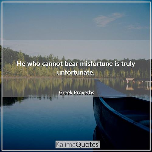 He who cannot bear misfortune is truly unfortunate.