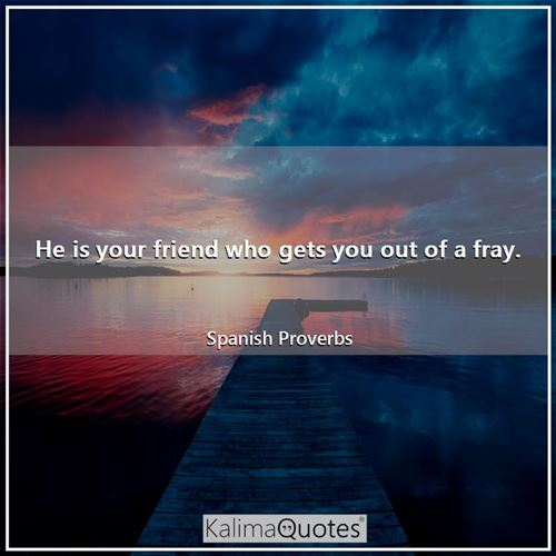 He is your friend who gets you out of a fray.