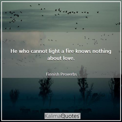 He who cannot light a fire knows nothing about love. - Finnish Proverbs