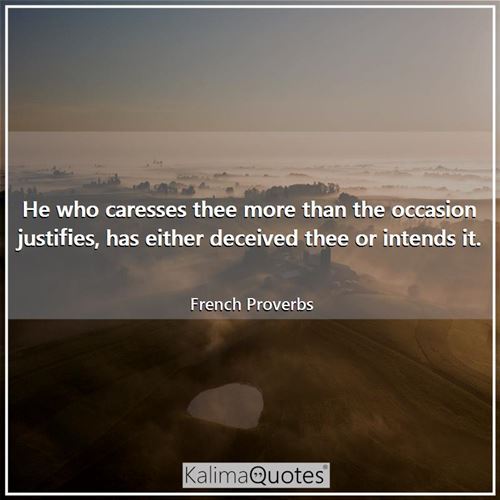 He who caresses thee more than the occasion justifies, has either deceived thee or intends it.