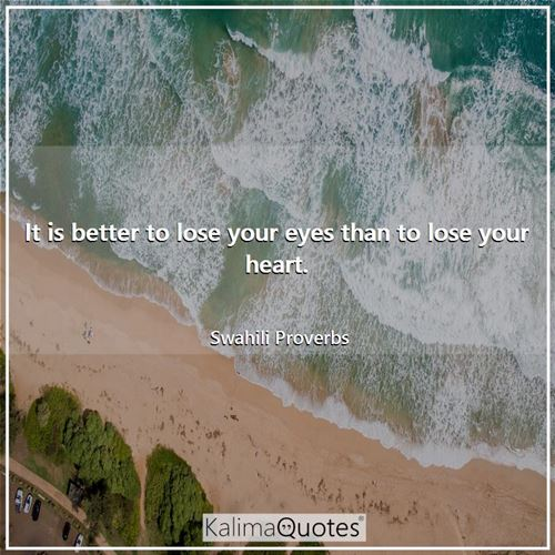 It is better to lose your eyes than to lose your heart.