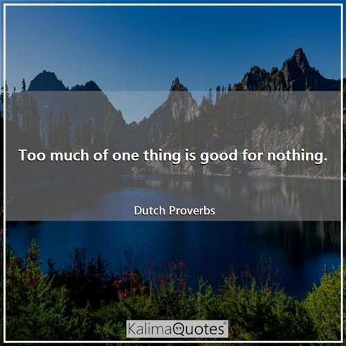 Too much of one thing is good for nothing.