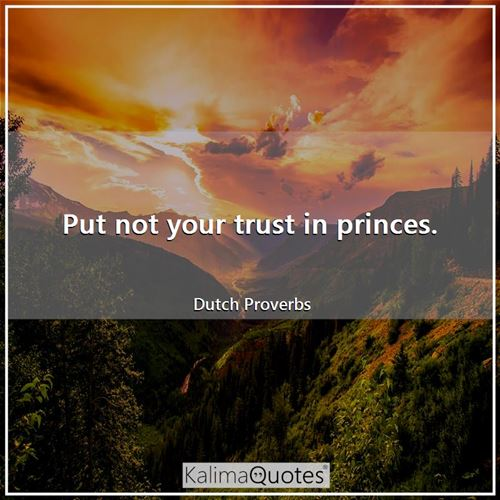 Put not your trust in princes. - Dutch Proverbs