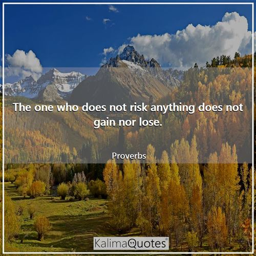 The one who does not risk anything does not gain nor lose.