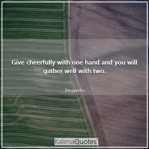 Give cheerfully with one hand and you will gather well with two.