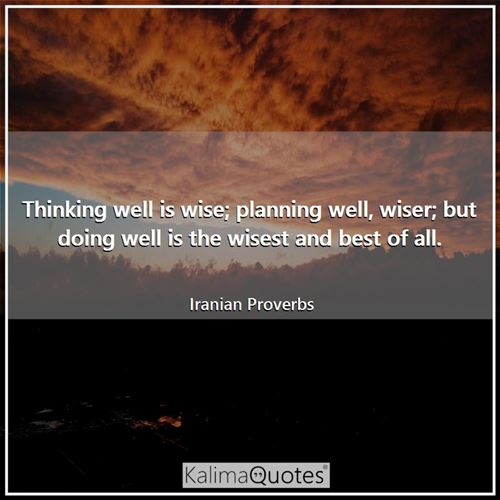 Thinking well is wise; planning well, wiser; but doing well is the wisest and best of all.