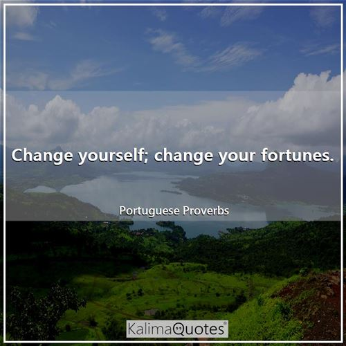 Change yourself; change your fortunes.