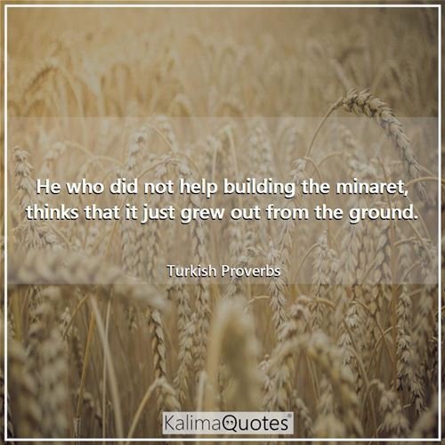 He who did not help building the minaret, thinks that it just grew out from the ground.