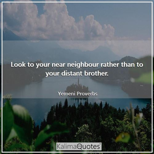 Look to your near neighbour rather than to your distant brother.