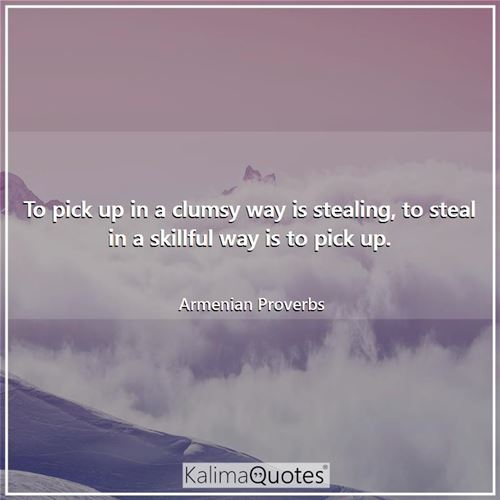 To pick up in a clumsy way is stealing, to steal in a skillful way is to pick up.