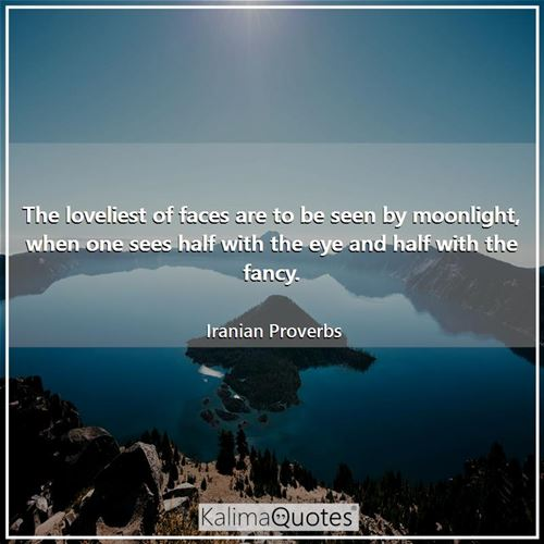 The loveliest of faces are to be seen by moonlight, when one sees half with the eye and half with the fancy.