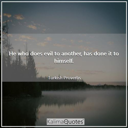 He who does evil to another, has done it to himself. - Turkish Proverbs
