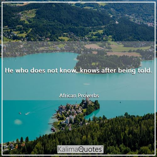 He who does not know, knows after being told.