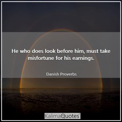 He who does look before him, must take misfortune for his earnings.