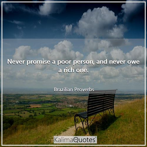 Never promise a poor person, and never owe a rich one.