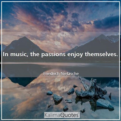 In music, the passions enjoy themselves.