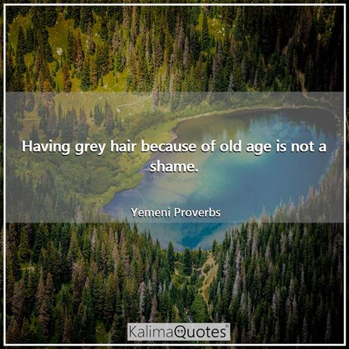 Having grey hair because of old age is not a shame.
