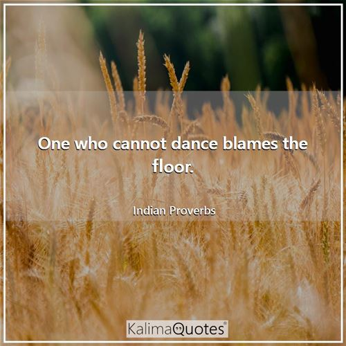 One who cannot dance blames the floor.