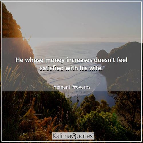 He whose money increases doesn't feel satisfied with his wife.