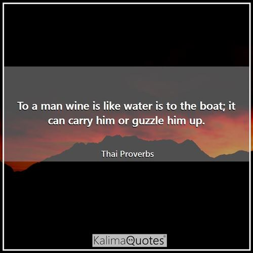 To a man wine is like water is to the boat; it can carry him or guzzle him up.