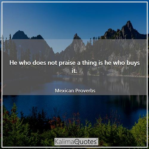 He who does not praise a thing is he who buys it. - Mexican Proverbs