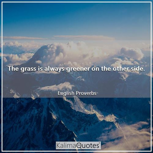 The grass is always greener on the other side.