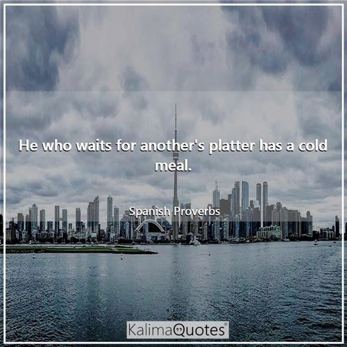 He who waits for another's platter has a cold meal.