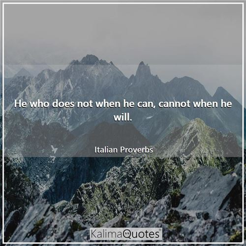 He who does not when he can, cannot when he will.