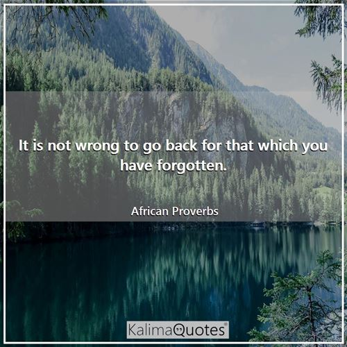 It is not wrong to go back for that which you have forgotten.