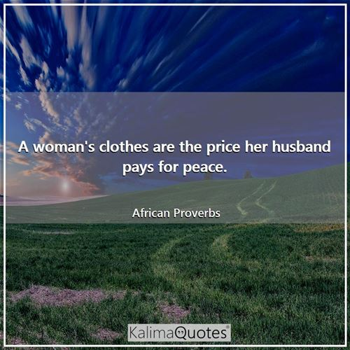 A woman's clothes are the price her husband pays for peace.